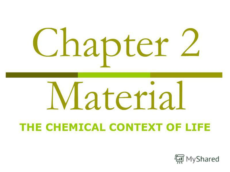 Chapter 2 Material THE CHEMICAL CONTEXT OF LIFE