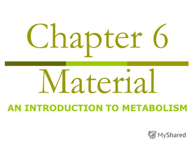 Chapter 6 Material AN INTRODUCTION TO METABOLISM