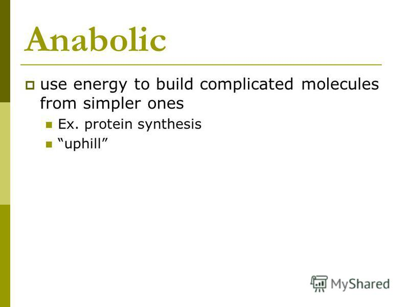 Anabolic use energy to build complicated molecules from simpler ones Ex. protein synthesis uphill