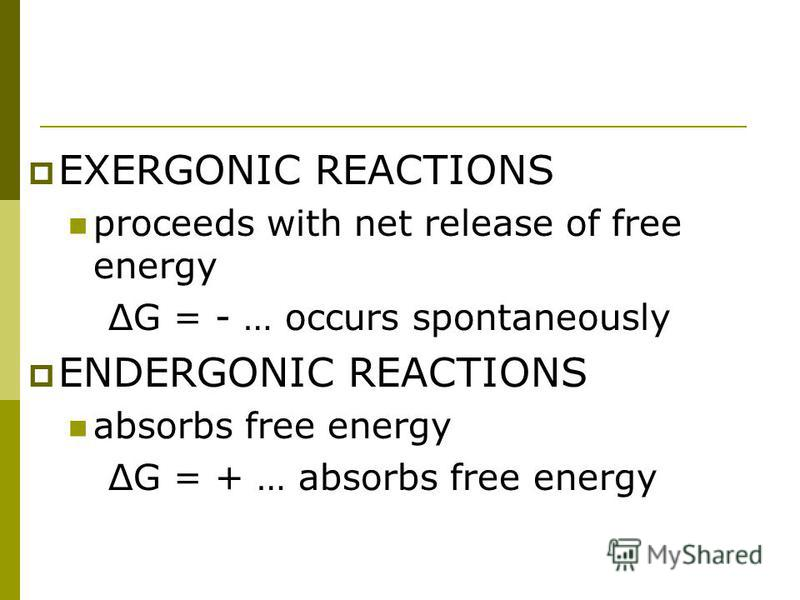 EXERGONIC REACTIONS proceeds with net release of free energy ΔG = - … occurs spontaneously ENDERGONIC REACTIONS absorbs free energy ΔG = + … absorbs free energy