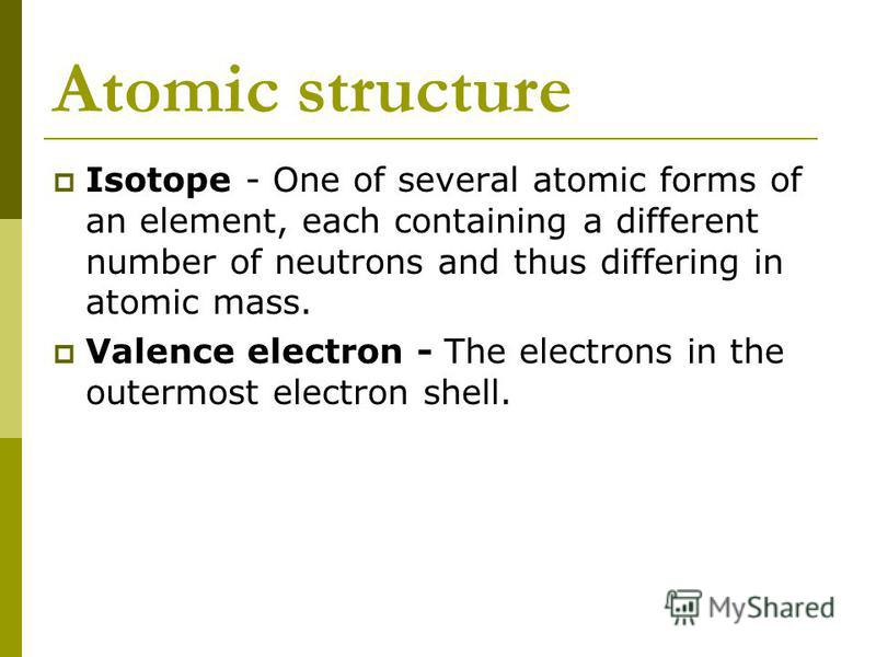 Atomic structure Isotope - One of several atomic forms of an element, each containing a different number of neutrons and thus differing in atomic mass. Valence electron - The electrons in the outermost electron shell.
