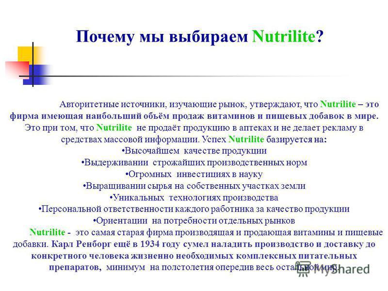Авторитетные источники, изучающие рынок, утверждают, что Nutrilite – это фирма имеющая наибольший объём продаж витаминов и пищевых добавок в мире. базируется на: Это при том, что Nutrilite не продаёт продукцию в аптеках и не делает рекламу в средства