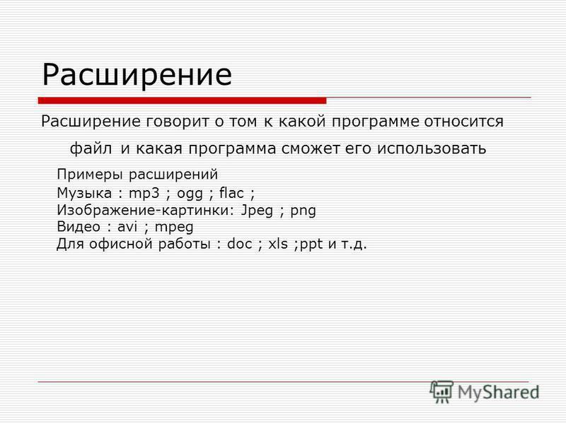 Расширение Расширение говорит о том к какой программе относится файл и какая программа сможет его использовать Примеры расширений Музыка : mp3 ; ogg ; flac ; Изображение-картинки: Jpeg ; png Видео : avi ; mpeg Для офисной работы : doc ; xls ;ppt и т.