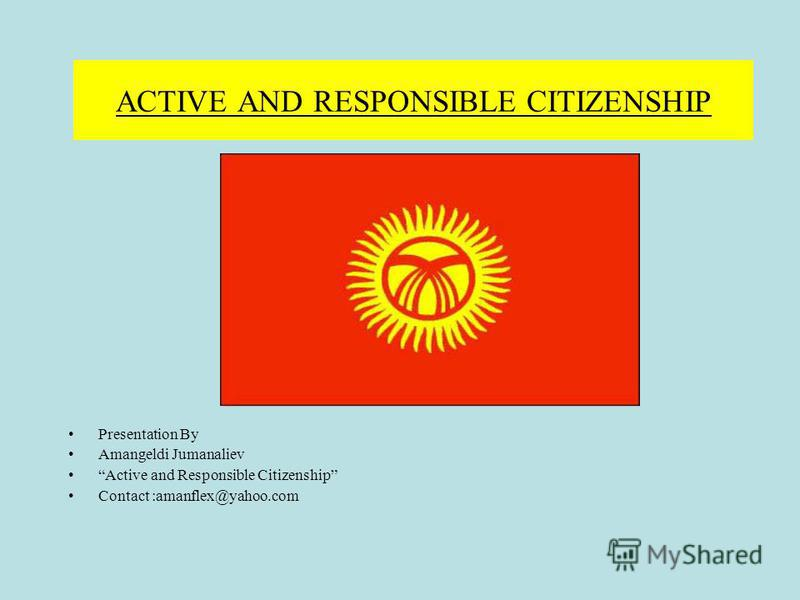 ACTIVE AND RESPONSIBLE CITIZENSHIP Presentation By Amangeldi Jumanaliev Active and Responsible Citizenship Contact :amanflex@yahoo.com