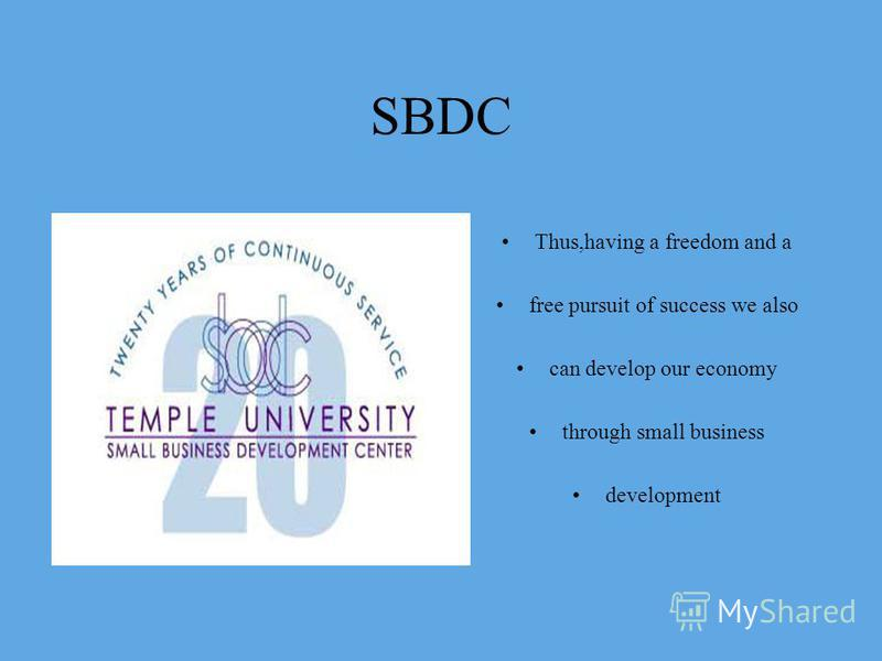 SBDC Thus,having a freedom and a free pursuit of success we also can develop our economy through small business development