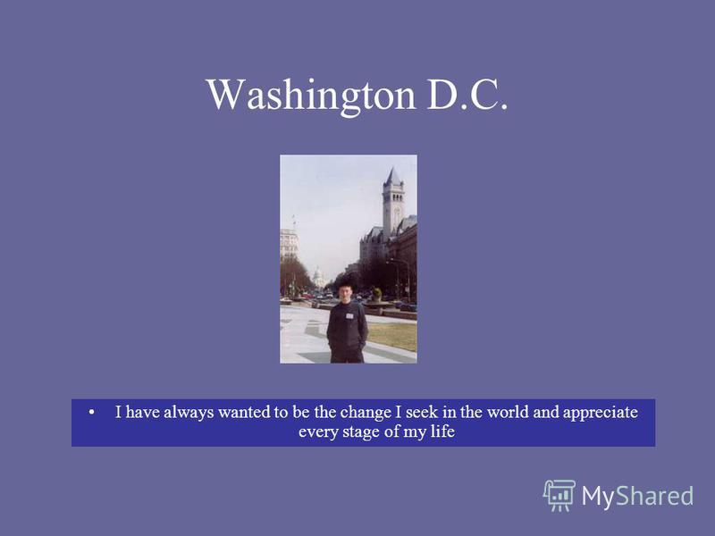 Washington D.C. I have always wanted to be the change I seek in the world and appreciate every stage of my life