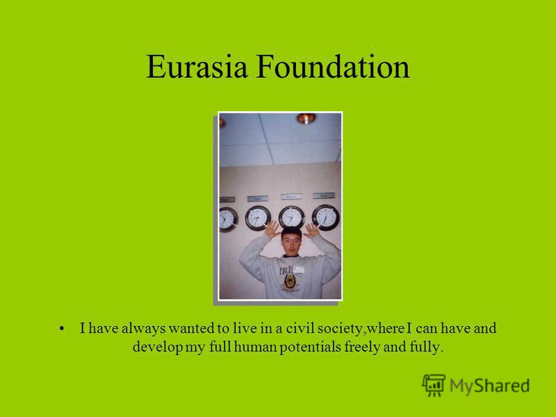 Eurasia Foundation I have always wanted to live in a civil society,where I can have and develop my full human potentials freely and fully.
