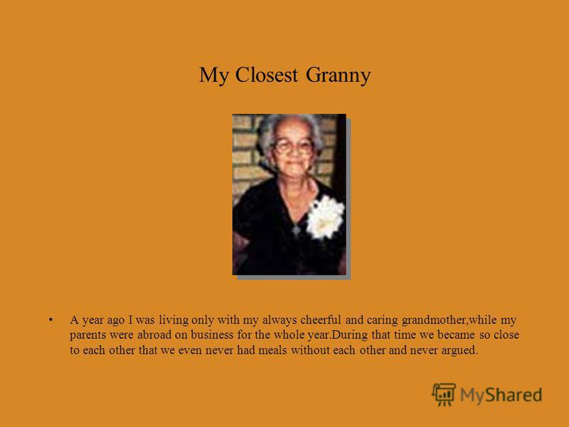 My Closest Granny A year ago I was living only with my always cheerful and caring grandmother,while my parents were abroad on business for the whole year.During that time we became so close to each other that we even never had meals without each othe