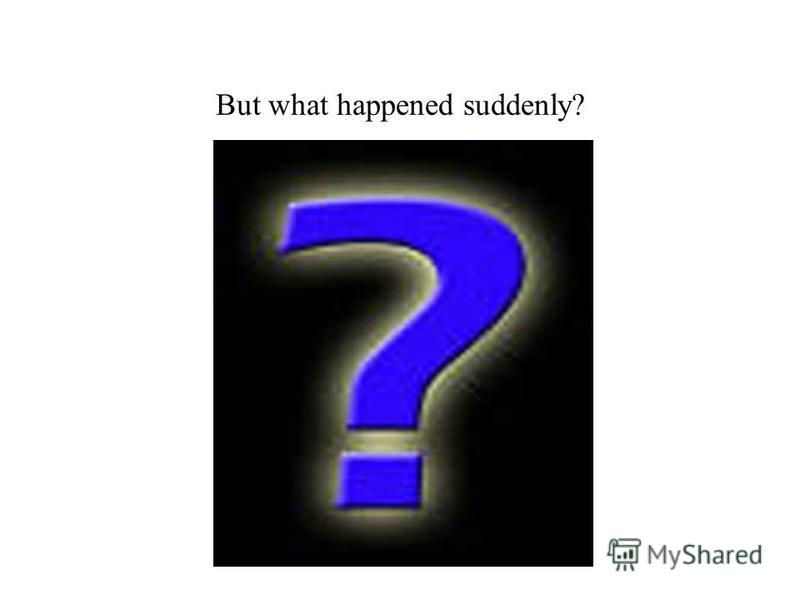 But what happened suddenly?