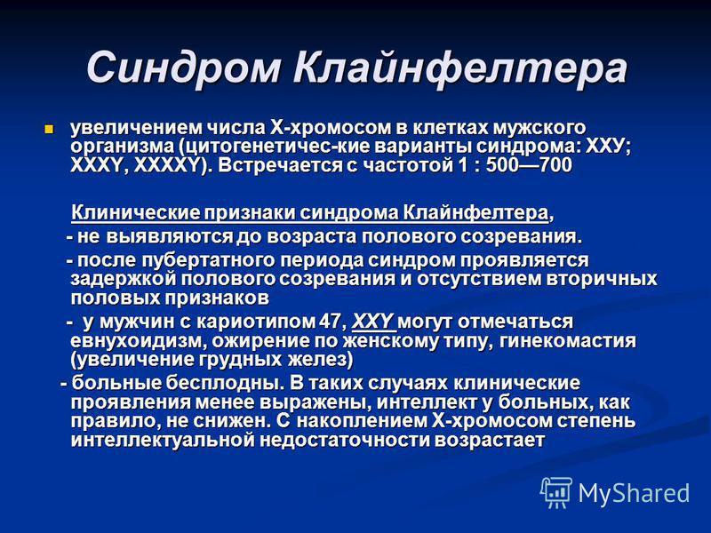 Синдром Клайнфелтера увеличением числа Х-хромосом в клетках мужского организма (цитогенетичес-кие варианты синдрома: ХХУ; XXXY, XXXXY). Встречается с частотой 1 : 500700 увеличением числа Х-хромосом в клетках мужского организма (цитогенетичес-кие вар