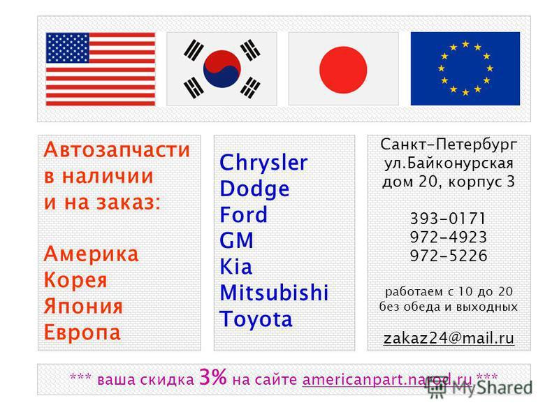 Автозапчасти в наличии и на заказ: Америка Корея Япония Европа Chrysler Dodge Ford GM Kia Mitsubishi Toyota Санкт-Петербург ул.Байконурская дом 20, корпус 3 393-0171 972-4923 972-5226 работаем с 10 до 20 без обеда и выходных zakaz24@mail.ru *** ваша