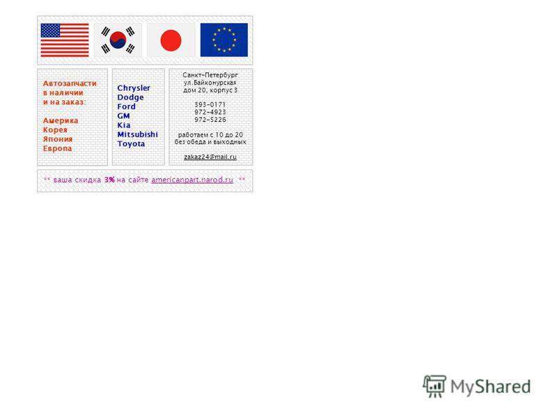 Автозапчасти в наличии и на заказ: Америка Корея Япония Европа Chrysler Dodge Ford GM Kia Mitsubishi Toyota Санкт-Петербург ул.Байконурская дом 20, корпус 3 393-0171 972-4923 972-5226 работаем с 10 до 20 без обеда и выходных zakaz24@mail.ru ** ваша с