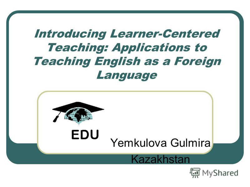 Introducing Learner-Centered Teaching: Applications to Teaching English as a Foreign Language Yemkulova Gulmira Kazakhstan
