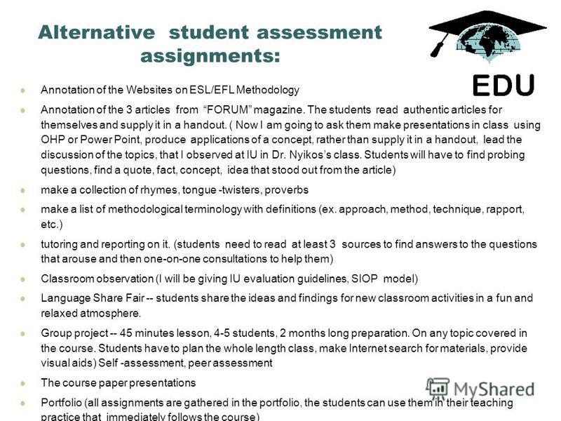 Alternative student assessment assignments: Annotation of the Websites on ESL/EFL Methodology Annotation of the 3 articles from FORUM magazine. The students read authentic articles for themselves and supply it in a handout. ( Now I am going to ask th