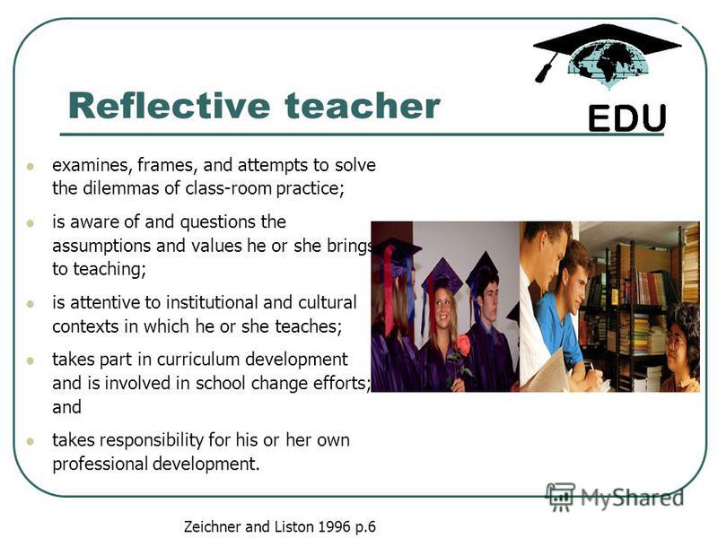 Reflective teacher examines, frames, and attempts to solve the dilemmas of class-room practice; is aware of and questions the assumptions and values he or she brings to teaching; is attentive to institutional and cultural contexts in which he or she