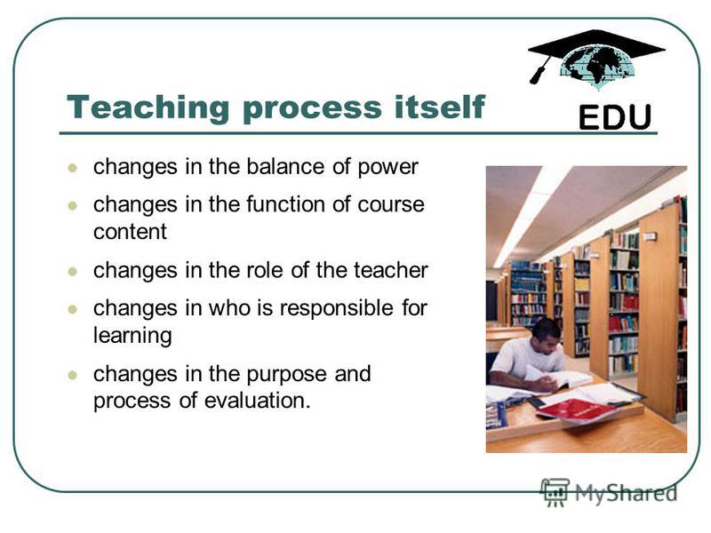 Teaching process itself changes in the balance of power changes in the function of course content changes in the role of the teacher changes in who is responsible for learning changes in the purpose and process of evaluation.