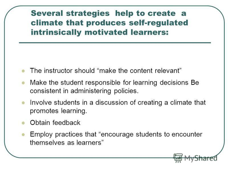 Several strategies help to create a climate that produces self-regulated intrinsically motivated learners: The instructor should make the content relevant Make the student responsible for learning decisions Be consistent in administering policies. In