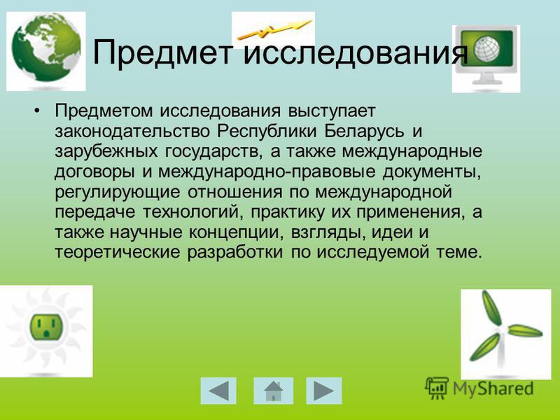 Предмет исследования Предметом исследования выступает законодательство Республики Беларусь и зарубежных государств, а также международные договоры и международно-правовые документы, регулирующие отношения по международной передаче технологий, практик