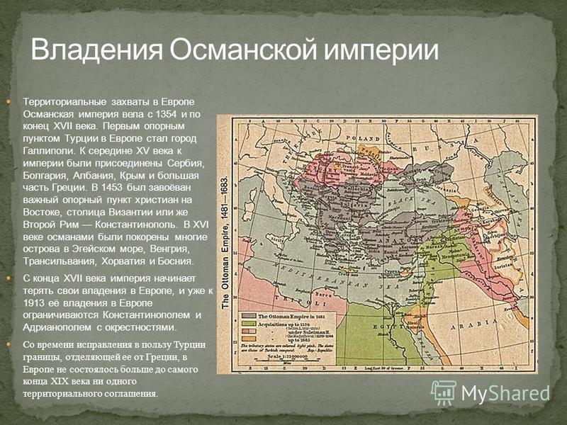 Территориальные захваты в Европе Османская империя вела с 1354 и по конец XVII века. Первым опорным пунктом Турции в Европе стал город Галлиполи. К середине XV века к империи были присоединены Сербия, Болгария, Албания, Крым и большая часть Греции. В