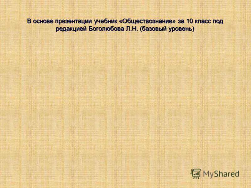 В основе презентации учебник «Обществознание» за 10 класс под редакцией Боголюбова Л.Н. (базовый уровень)