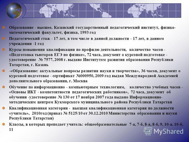 Образование - высшее, Казанский государственный педагогический институт, физико- математический факультет, физика, 1993 год Педагогический стаж - 17 лет, в том числе в данной должности - 17 лет, в данном учреждении -1 год Курсы повышения квалификации
