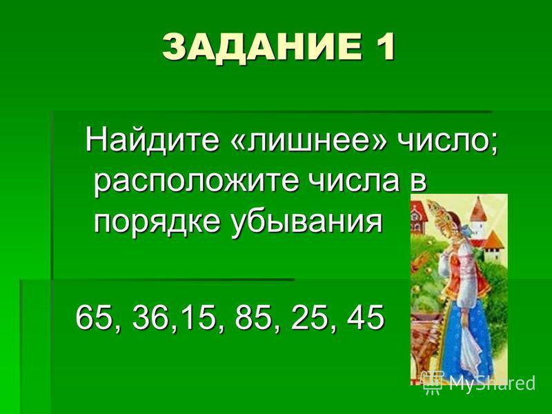 ЗАДАНИЕ 1 Найдите «лишнее» число; расположите числа в порядке убывания Найдите «лишнее» число; расположите числа в порядке убывания 65, 36,15, 85, 25, 45 65, 36,15, 85, 25, 45