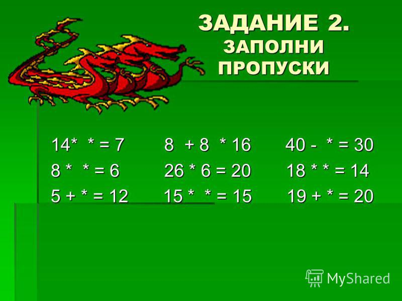 ЗАДАНИЕ 2. ЗАПОЛНИ ПРОПУСКИ 14* * = 7 8 + 8 * 16 40 - * = 30 8 * * = 6 26 * 6 = 20 18 * * = 14 5 + * = 12 15 * * = 15 19 + * = 20
