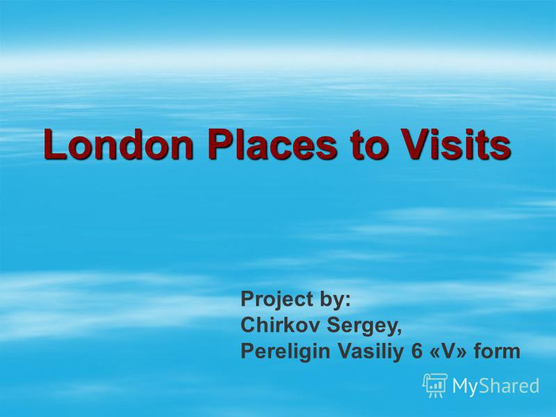 London Places to Visits Project by: Chirkov Sergey, Pereligin Vasiliy 6 «V» form