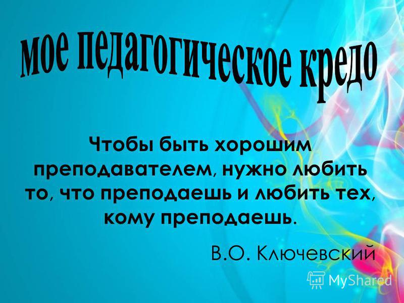 Чтобы быть хорошим преподавателем, нужно любить то, что преподаешь и любить тех, кому преподаешь. В.О. Ключевский