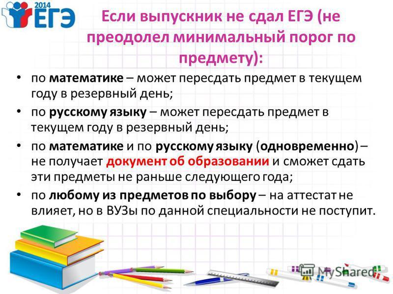 Если выпускник не сдал ЕГЭ (не преодолел минимальный порог по предмету): по математике – может пересдать предмет в текущем году в резервный день; по русскому языку – может пересдать предмет в текущем году в резервный день; по математике и по русскому