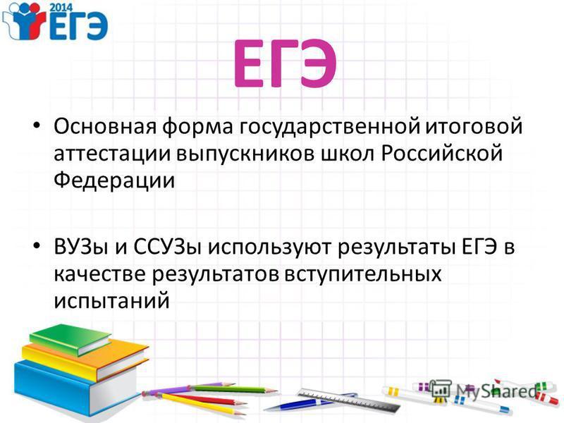 ЕГЭ Основная форма государственной итоговой аттестации выпускников школ Российской Федерации ВУЗы и ССУЗы используют результаты ЕГЭ в качестве результатов вступительных испытаний