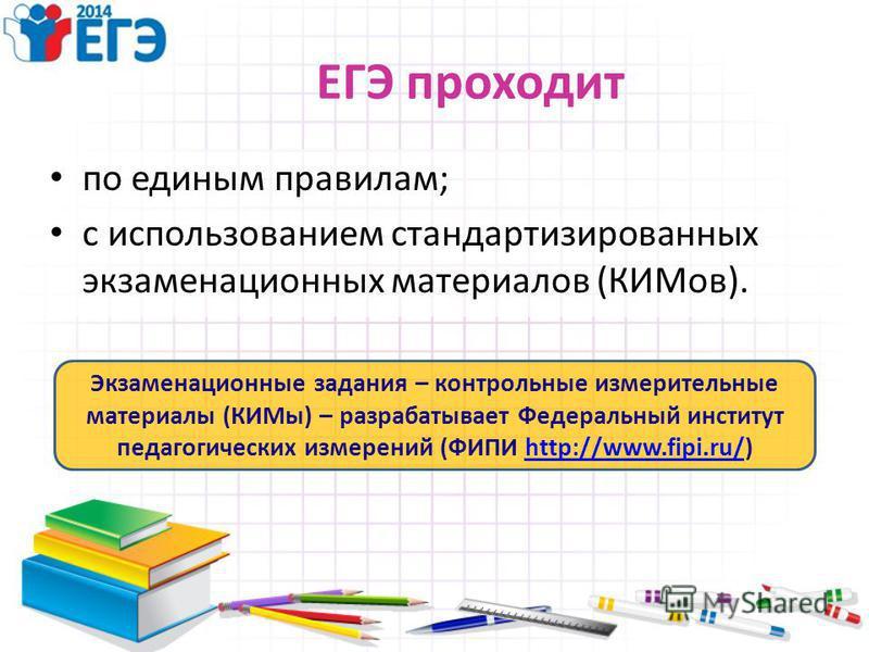 ЕГЭ проходит по единым правилам; с использованием стандартизированных экзаменационных материалов (КИМов). Экзаменационные задания – контрольные измерительные материалы (КИМы) – разрабатывает Федеральный институт педагогических измерений (ФИПИ http://