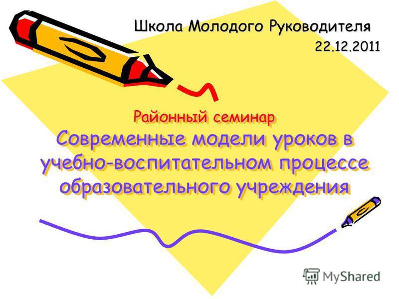 Районный семинар Современные модели уроков в учебно-воспитательном процессе образовательного учреждения Школа Молодого Руководителя 22.12.2011
