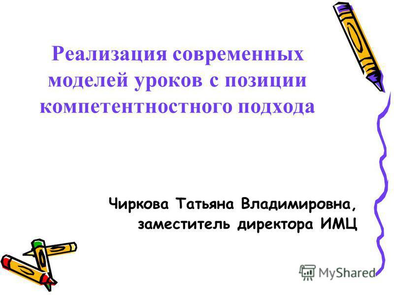 Реализация современных моделей уроков с позиции компетентностного подхода Чиркова Татьяна Владимировна, заместитель директора ИМЦ