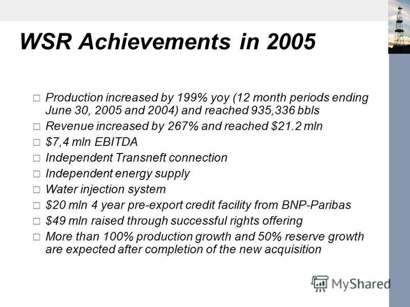 WSR Achievements in 2005 Production increased by 199% yoy (12 month periods ending June 30, 2005 and 2004) and reached 935,336 bbls Revenue increased by 267% and reached $21.2 mln $7,4 mln EBITDA Independent Transneft connection Independent energy su