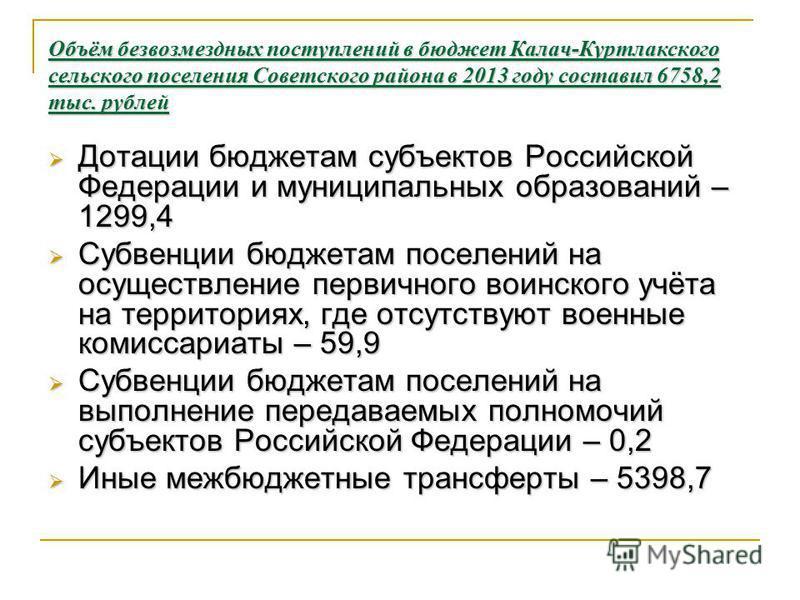Объём безвозмездных поступлений в бюджет Калач-Куртлакского сельского поселения Советского района в 2013 году составил 6758,2 тыс. рублей Дотации бюджетам субъектов Российской Федерации и муниципальных образований – 1299,4 Дотации бюджетам субъектов