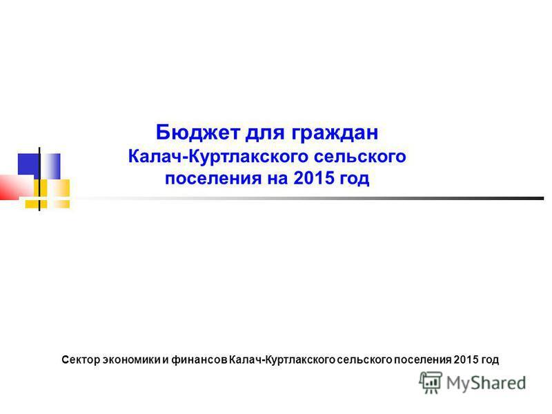 Бюджет для граждан Калач-Куртлакского сельского поселения на 2015 год Сектор экономики и финансов Калач-Куртлакского сельского поселения 2015 год