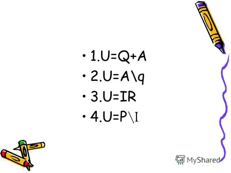 1.U=Q+A 2.U=A\q 3.U=IR 4.U=P \I