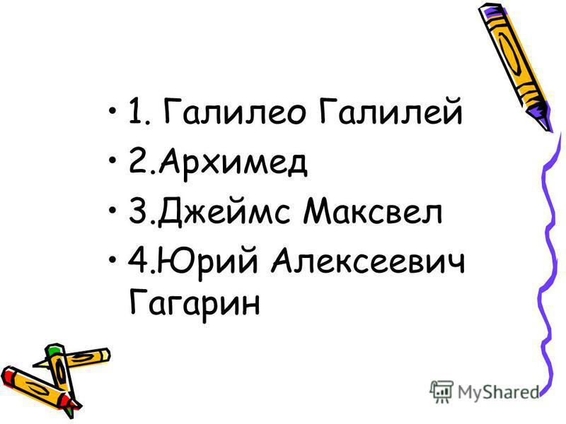 1. Галилео Галилей 2. Архимед 3. Джеймс Максвел 4. Юрий Алексеевич Гагарин
