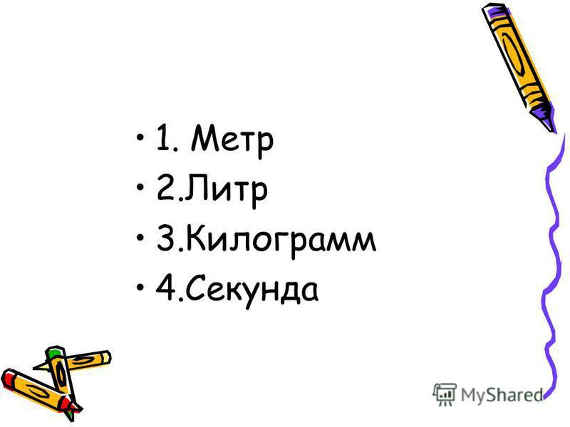 1. Метр 2. Литр 3. Килограмм 4.Секунда