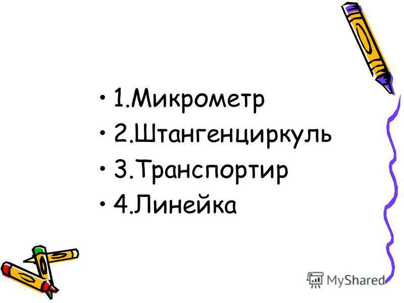 1. Микрометр 2. Штангенциркуль 3. Транспортир 4.Линейка