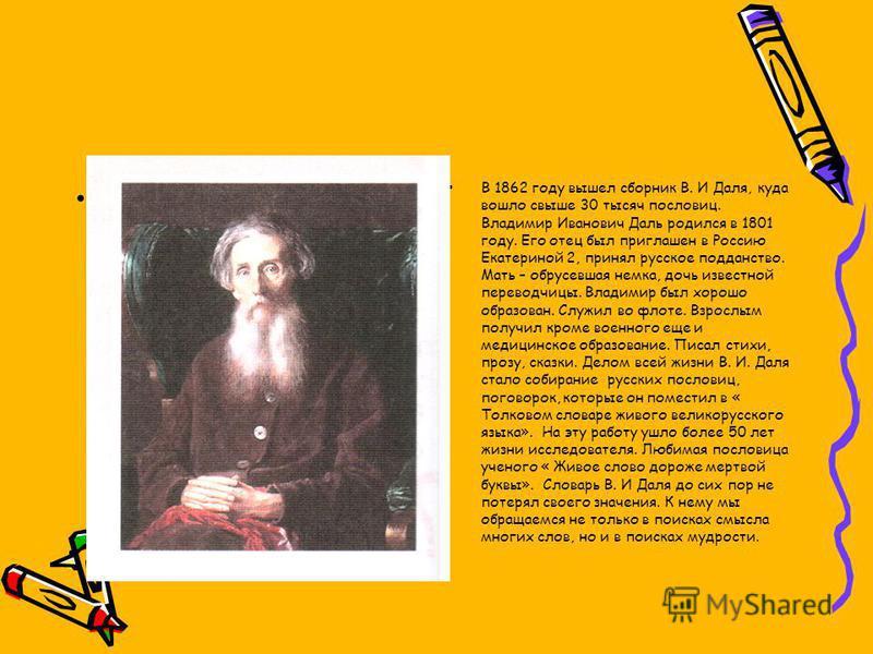 В 1862 году вышел сборник В. И Даля, куда вошло свыше 30 тысяч пословиц. Владимир Иванович Даль родился в 1801 году. Его отец был приглашен в Россию Екатериной 2, принял русское подданство. Мать – обрусевшая немка, дочь известной переводчицы. Владими