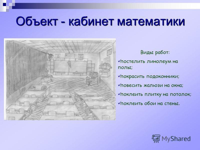 Объект - кабинет математики Виды работ: постелить линолеум на полы; покрасить подоконники; повесить жалюзи на окна; поклеить плитку на потокок; поклеить обои на стены.