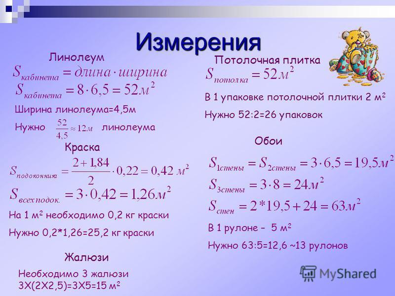 Измерения Ширина линолеума=4,5 м Нужно линолеума В 1 упаковке потокочной плитки 2 м 2 Нужно 52:2=26 упаковок На 1 м 2 необходимо 0,2 кг краски Нужно 0,2*1,26=25,2 кг краски Линолеум Потолочная плитка Краска Обои В 1 рулоне – 5 м 2 Нужно 63:5=12,6 ~13