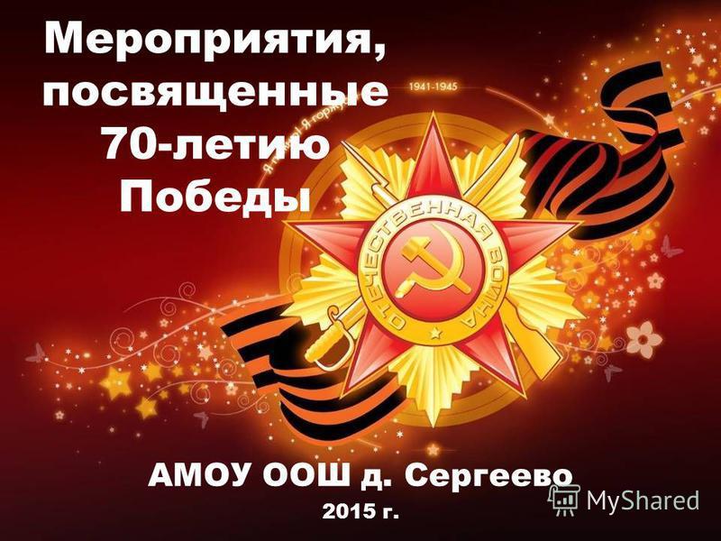 Мероприятия, посвященные 70-летию Победы АМОУ ООШ д. Сергеево 2015 г.