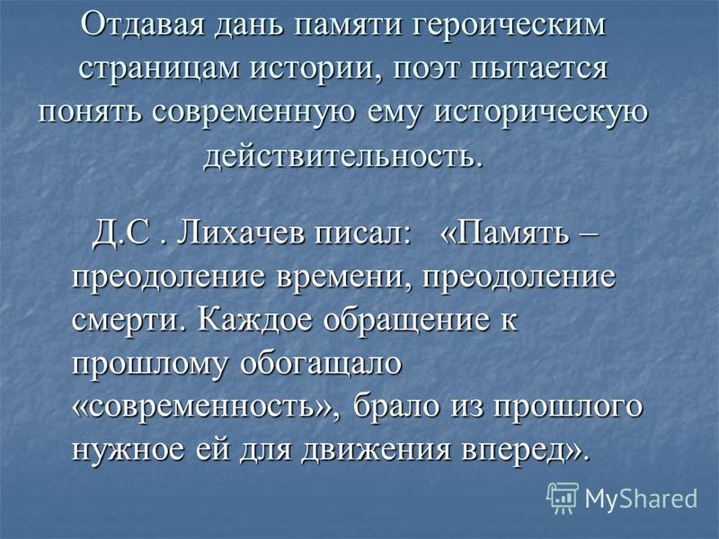 Отдавая дань памяти героическим страницам истории, поэт пытается понять современную ему историческую действительность. Д.С. Лихачев писал: «Память – преодоление времени, преодоление смерти. Каждое обращение к прошлому обогащало «современность», брало