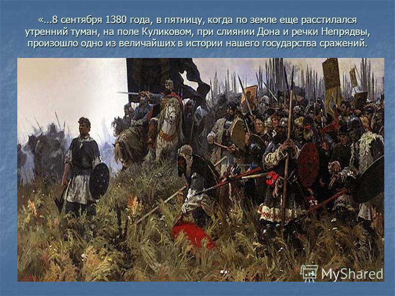 «...8 сентября 1380 года, в пятницу, когда по земле еще расстилался утренний туман, на поле Куликовом, при слиянии Дона и речки Непрядвы, произошло одно из величайших в истории нашего государства сражений.