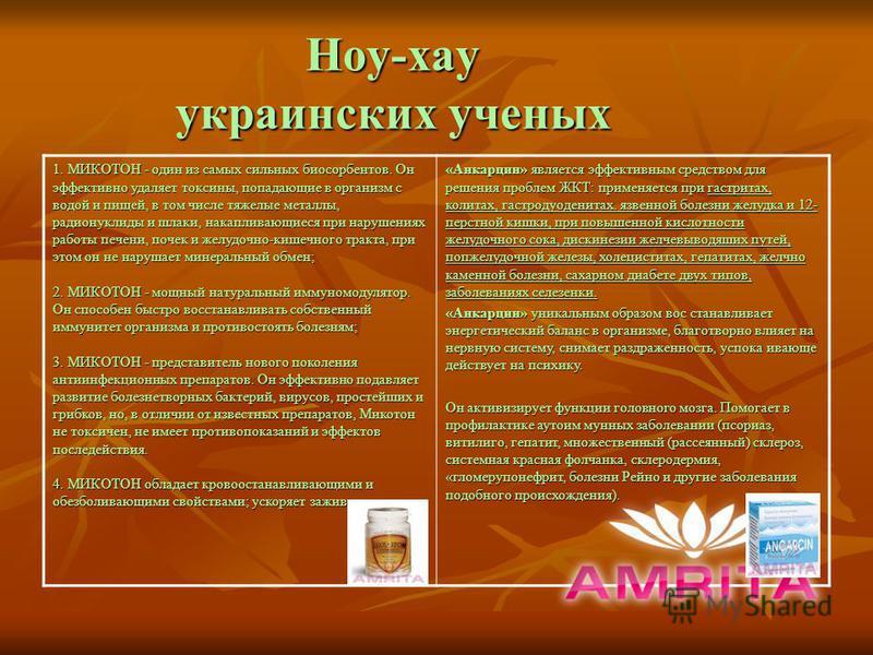 Ноу-хау украинских ученых 1. МИКОТОН - один из самых сильных био сорбентов. Он эффективно удаляет токсины, попадающие в организм с водой и пищей, в том числе тяжелые металлы, радионуклиды и шлаки, накапливающиеся при нарушениях работы печени, почек и