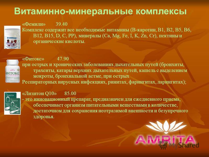 Витаминно-минеральные комплексы «Фемили» 39.40 Комплекс содержит все необходимые витамины (В-каротин, В1, В2, В5, В6, В12, В15, D, C, PP), минералы (Ca, Mg, Fe, I, K, Zn, Cr), пектины и органические кислоты. «Фитокс» 47.90 при острых и хронических за
