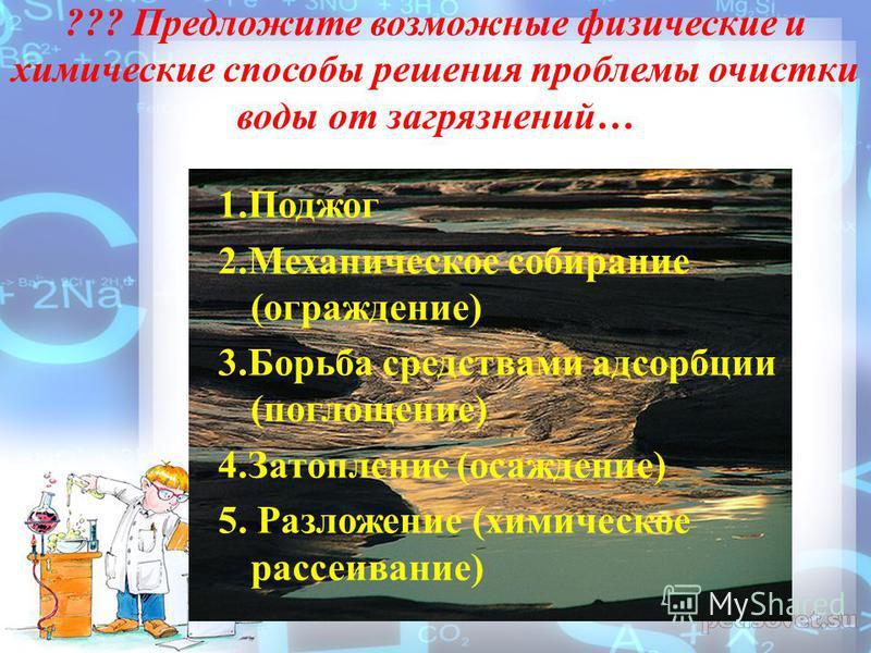 ??? Предложите возможные физические и химические способы решения проблемы очистки воды от загрязнений… 1. Поджог 2. Механическое собирание (ограждение) 3. Борьба средствами адсорбции (поглощение) 4. Затопление (осаждение) 5. Разложение (химическое ра